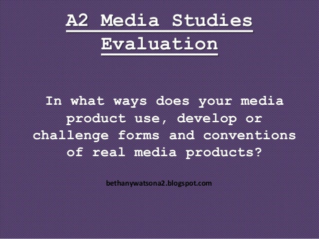 A2 Media Studies      Evaluation  In what ways does your media     product use, develop orchallenge forms and conventions ...
