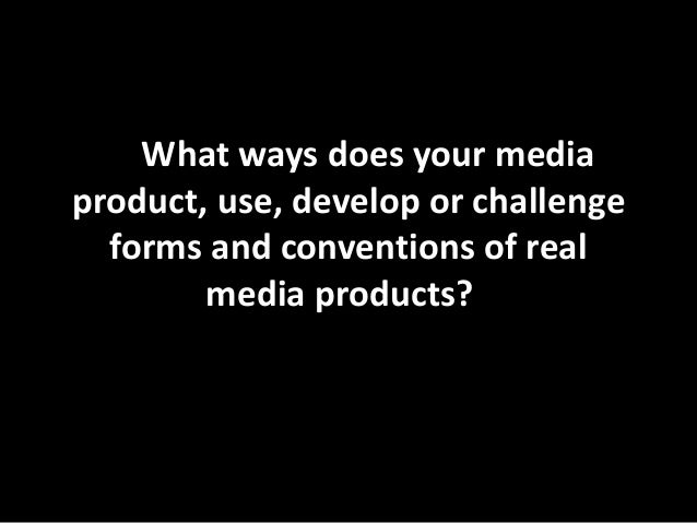 In What ways does your media product, use, develop or challenge forms and conventions of real media products??