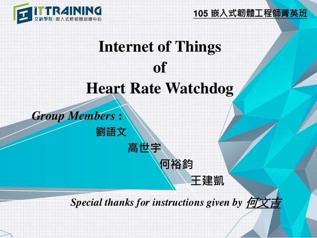 105 嵌入式韌體工程師菁英班 Internet of Things of Heart Rate Watchdog Group Members : 劉語文 高世宇 何裕鈞 王建凱 Special thanks for instructions ...