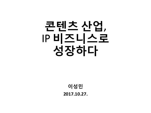 콘텐츠 산업, IP 비즈니스로 성장하다 이성민 2017.10.27.