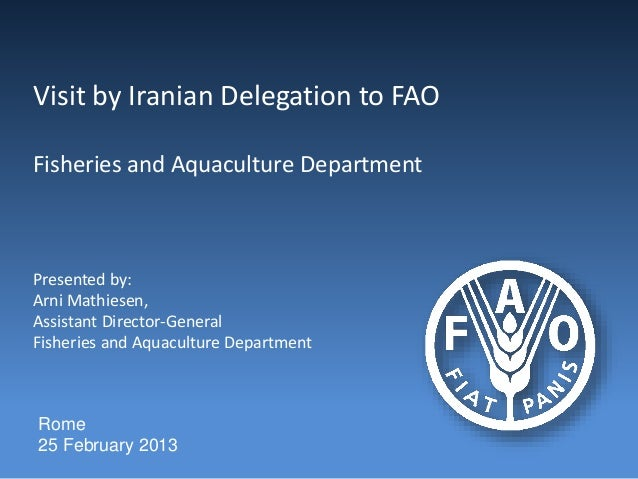Visit by Iranian Delegation to FAO Fisheries and Aquaculture Department Presented by: Arni Mathiesen, Assistant Director-G...