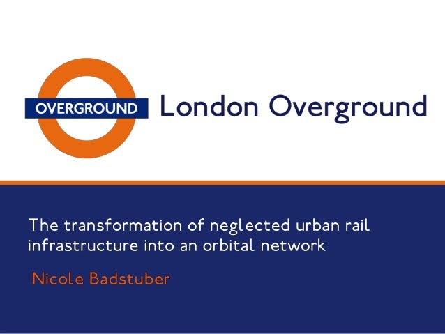 London's new orbital service  London Overground – The transformation of neglected urban rail infrastructure into an orbita...
