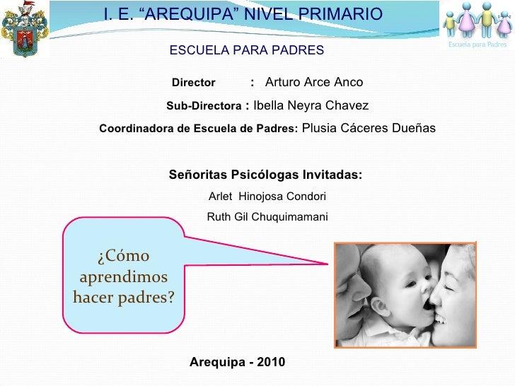 ¿Cómo aprendimos hacer padres? Director  :  Arturo Arce Anco Sub-Directora  :  Ibella Neyra Chavez Coordinadora de Escuela...