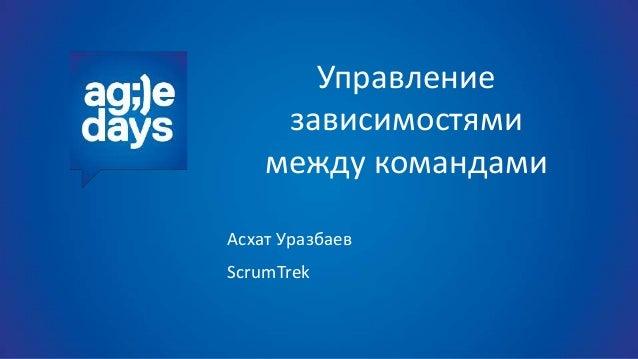 Управление зависимостями между командами Асхат Уразбаев ScrumTrek