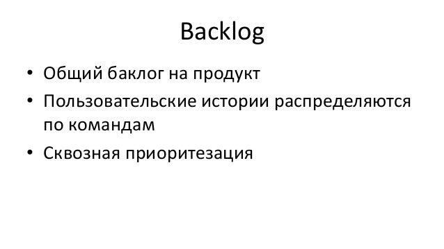 Backlog • Общий баклог на продукт • Пользовательские истории распределяются по командам • Сквозная приоритезация
