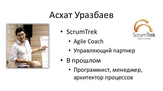 Асхат Уразбаев • ScrumTrek • Agile Coach • Управляющий партнер • В прошлом • Программист, менеджер, архитектор процессов
