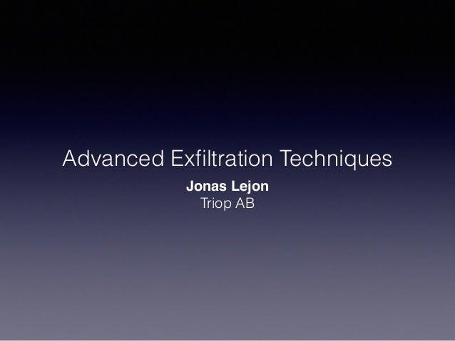 Advanced Exfiltration Techniques Jonas Lejon Triop AB