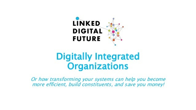 Digitally Integrated Organizations Or how transforming your systems can help you become more efficient, build constituents...
