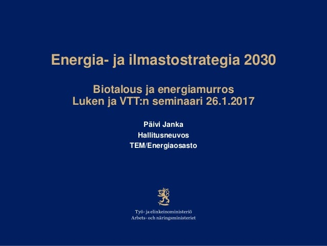 Energia- ja ilmastostrategia 2030 Biotalous ja energiamurros Luken ja VTT:n seminaari 26.1.2017 Päivi Janka Hallitusneuvos...