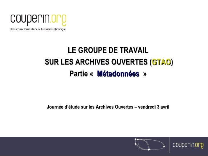 LE GROUPE DE TRAVAIL SUR LES ARCHIVES OUVERTES ( GTAO ) Partie « Métadonnées » Journée d'étude sur les Archives Ouvertes...