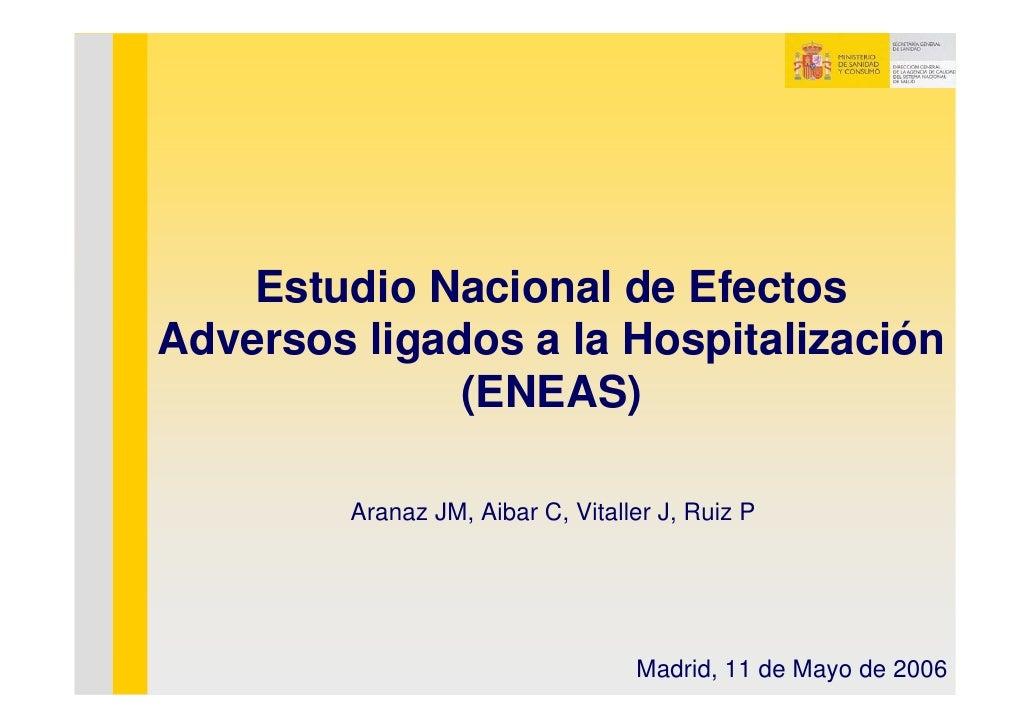 Estudio Nacional de Efectos Adversos ligados a la Hospitalización               (ENEAS)           Aranaz JM, Aibar C, Vita...