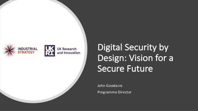Digital Security by Design: Vision for a Secure Future John Goodacre Programme Director