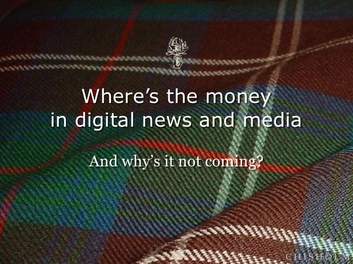 Where's the moneyin digital news and media   And why's it not coming?                              CHISHOLM