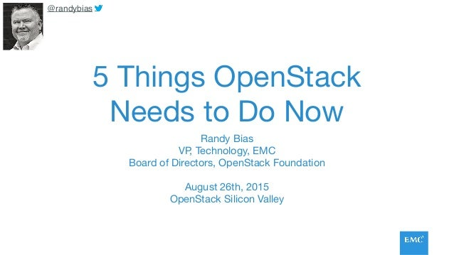 5 Things OpenStack Needs to Do Now Randy Bias  VP, Technology, EMC  Board of Directors, OpenStack Foundation  August 26th,...