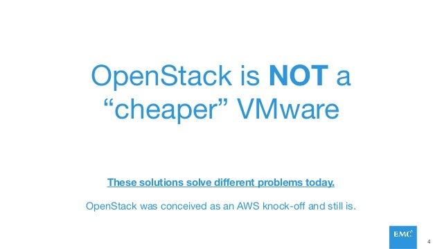 """OpenStack is NOT a """"cheaper"""" VMware These solutions solve different problems today. OpenStack was conceived as an AWS knock..."""