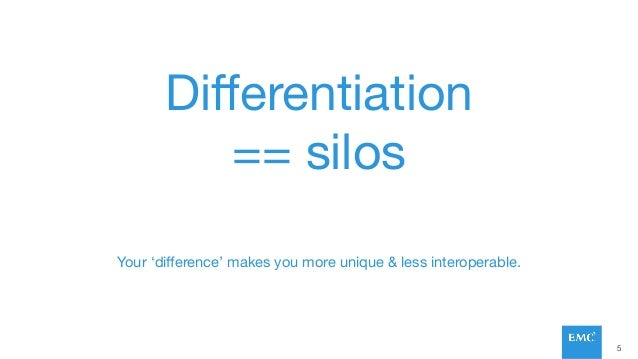Differentiation == silos Your 'difference' makes you more unique & less interoperable. 5