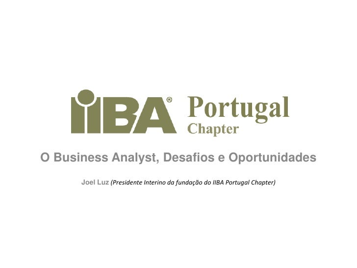 O BusinessAnalyst, Desafios e Oportunidades<br />Joel Luz (Presidente Interino da fundação do IIBA Portugal Chapter)<br />
