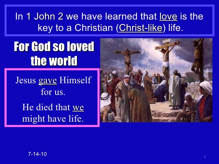 In  1 John 2  we have learned that  love  is the  key to a Christian ( Christ-like ) life. 7-14-10 For God so loved the wo...
