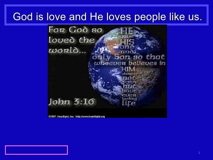 God is love and He loves people like us.
