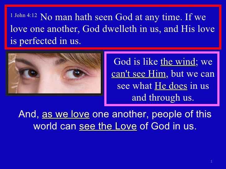 1 John 4:12  No man hath seen God at any time. If we love one another, God dwelleth in us, and His love is perfected in us...