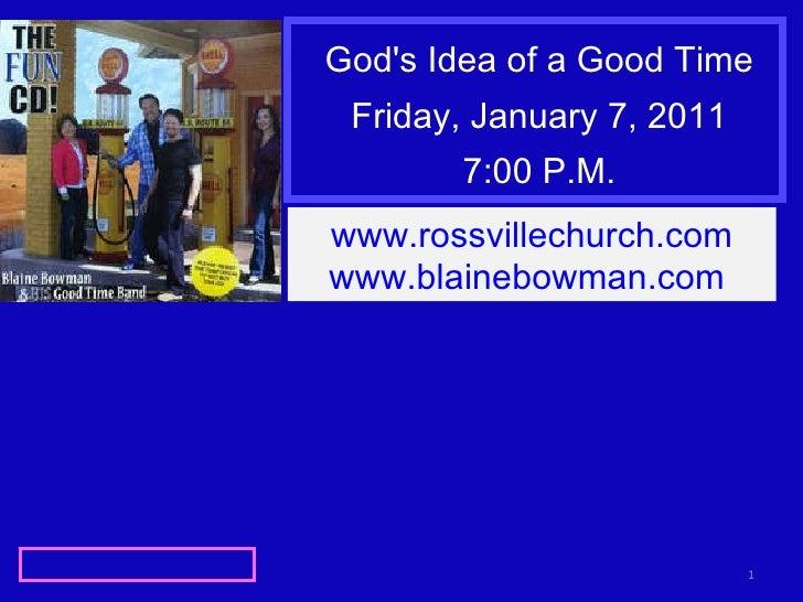 God's Idea of a Good Time Friday, January 7, 2011 7:00 P.M. www.rossvillechurch.com www.blainebowman.com