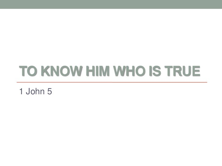 TO KNOW HIM WHO IS TRUE1 John 5