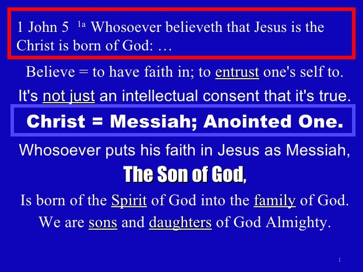1 John 5  1a  Whosoever believeth that Jesus is the Christ is born of God: … Believe = to have faith in; to  entrust  one'...