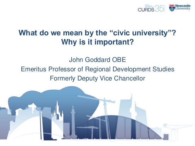 "What do we mean by the ""civic university""? Why is it important? John Goddard OBE Emeritus Professor of Regional Developmen..."