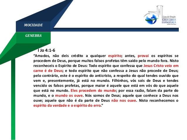 """GENEBRA MOCIDADE I Jo 4:1-6 """"Amados, não deis crédito a qualquer espírito; antes, provai os espíritos se procedem de Deus,..."""