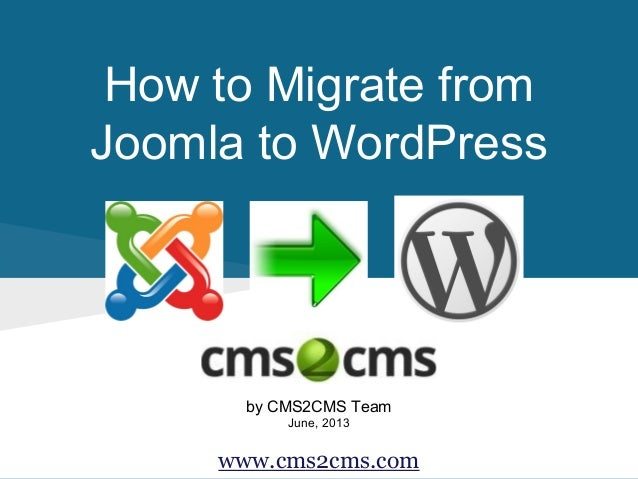 How to Migrate from Joomla to WordPress by CMS2CMS Team June, 2013 www.cms2cms.com