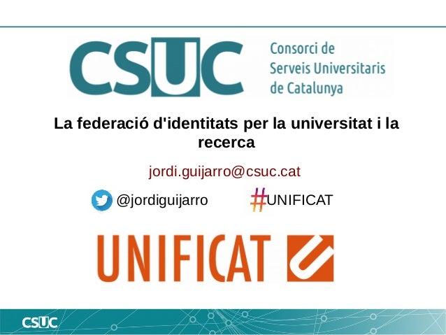 La federació d'identitats per la universitat i la recerca jordi.guijarro@csuc.cat @jordiguijarro UNIFICAT