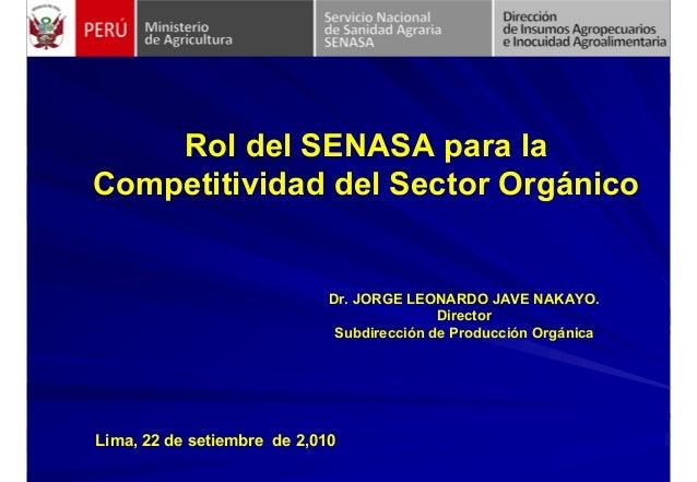 Rol del SENASA para la Competitividad del Sector Orgánico Lima, 22 de setiembre de 2,010 Dr. JORGE LEONARDO JAVE NAKAYO. D...