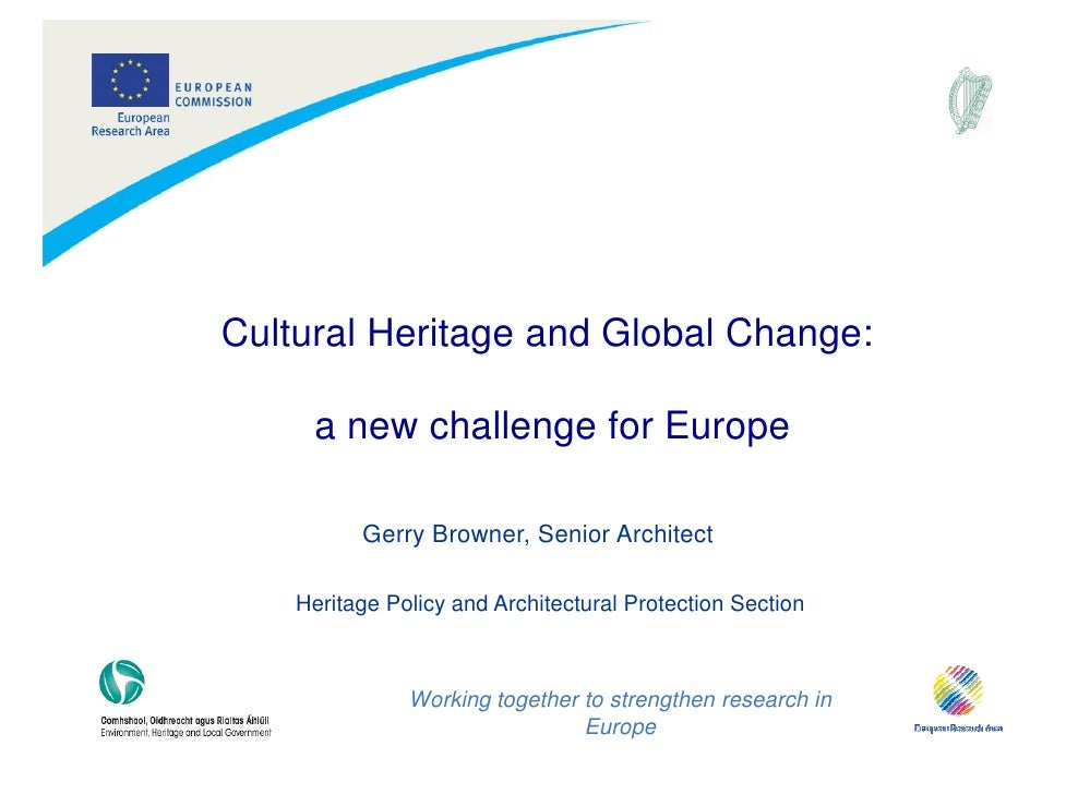 Cultural Heritage and Global Change:       a new challenge for Europe            Gerry Browner, Senior Architect      Heri...