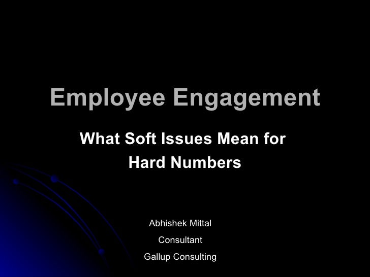 Employee Engagement   What Soft Issues Mean for        Hard Numbers             Abhishek Mittal             Consultant    ...