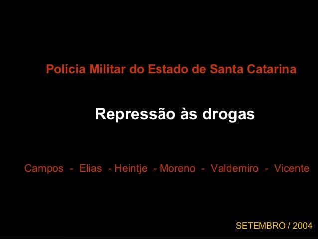Polícia Militar do Estado de Santa Catarina Repressão às drogas Campos - Elias - Heintje - Moreno - Valdemiro - Vicente SE...