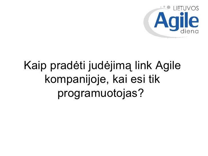 Kaip pradėti judėjimą link Agile kompanijoje, kai esi tik programuotojas?