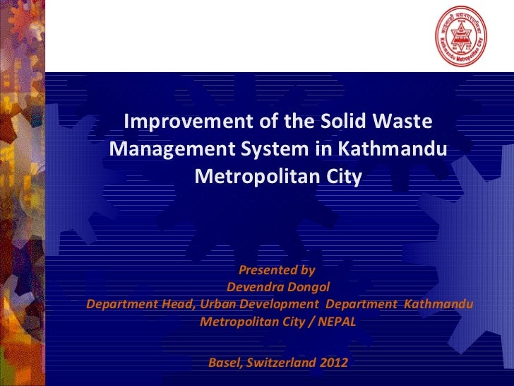 Improvement of the Solid Waste   Management System in Kathmandu          Metropolitan City                       Presented...