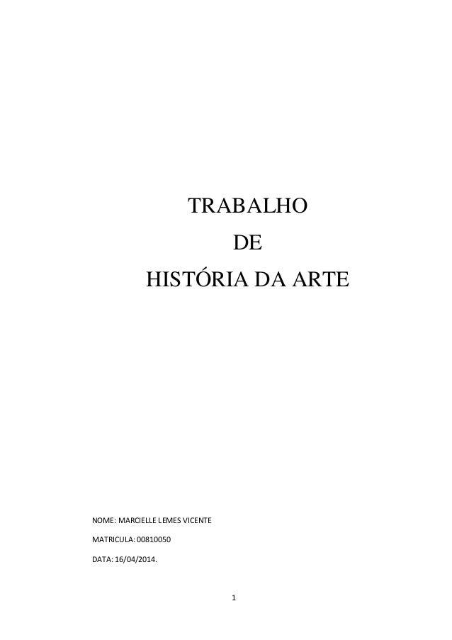 1 TRABALHO DE HISTÓRIA DA ARTE NOME: MARCIELLE LEMES VICENTE MATRICULA: 00810050 DATA: 16/04/2014.