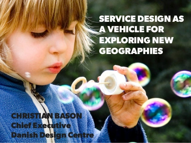 SERVICE DESIGN AS A VEHICLE FOR EXPLORING NEW GEOGRAPHIES CHRISTIAN BASON Chief Executive Danish Design Centre