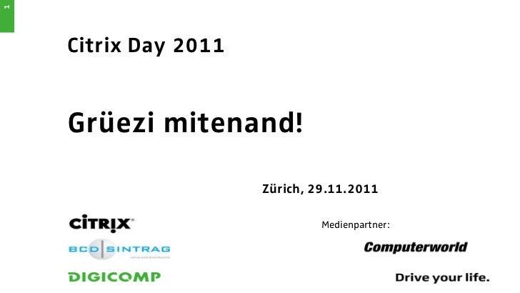 1    Citrix Day 2011    Grüezi mitenand!                      Zürich, 29.11.2011                               Medienpartn...