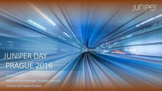 JUNIPER DAY PRAGUE 2016 Nemanja Janča Regional Sales Manager Strategic Verticals Central and Eastern Europe