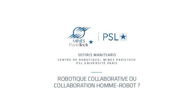 ROBOTIQUE COLLABORATIVE OU COLLABORATION HOMME-ROBOT ? SOTIRIS MANITSARIS C E N T R E D E R O B O T I Q U E – M I N E S P ...