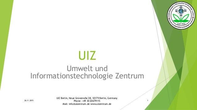 UIZ Umwelt und Informationstechnologie Zentrum 26.11.2015 UIZ Berlin, Neue Grünstraße 38, 10179 Berlin, Germany Phone: +49...