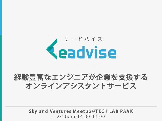 経験豊富なエンジニアが企業を支援する オンラインアシスタントサービス リ ー ド バ イ ス Skyland Ventures Meetup@TECH LAB PAAK 2/1(Sun)14:00-17:00