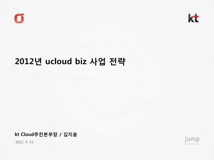 2012년 ucloud biz 사업 전략kt Cloud추진본부장 / 김지윢2012. 4. 23