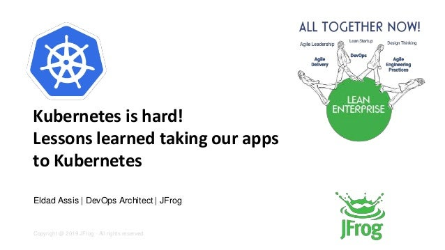 Copyright @ 2019 JFrog - All rights reserved Kubernetes is hard! Lessons learned taking our apps to Kubernetes Eldad Assis...