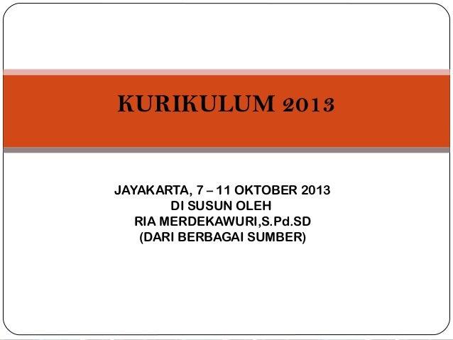 KURIKULUM 2013  JAYAKARTA, 7 – 11 OKTOBER 2013 DI SUSUN OLEH RIA MERDEKAWURI,S.Pd.SD (DARI BERBAGAI SUMBER)