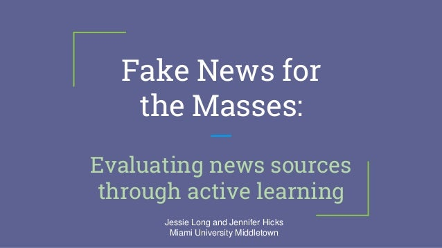 Fake News for the Masses: Evaluating news sources through active learning Jessie Long and Jennifer Hicks Miami University ...