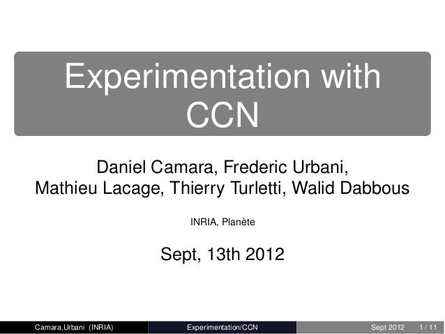 Experimentation with              CCN       Daniel Camara, Frederic Urbani,Mathieu Lacage, Thierry Turletti, Walid Dabbous...