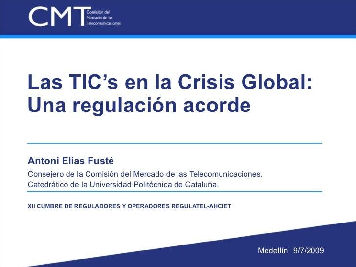 Las TIC's en la Crisis Global: Una regulación acorde  Antoni Elias Fusté Consejero de la Comisión del Mercado de las Telec...